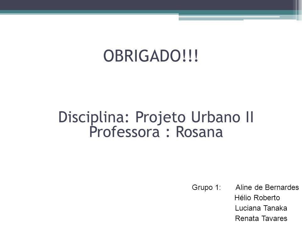 OBRIGADO!!! Grupo 1: Aline de Bernardes Hélio Roberto Luciana Tanaka Renata Tavares Disciplina: Projeto Urbano II Professora : Rosana