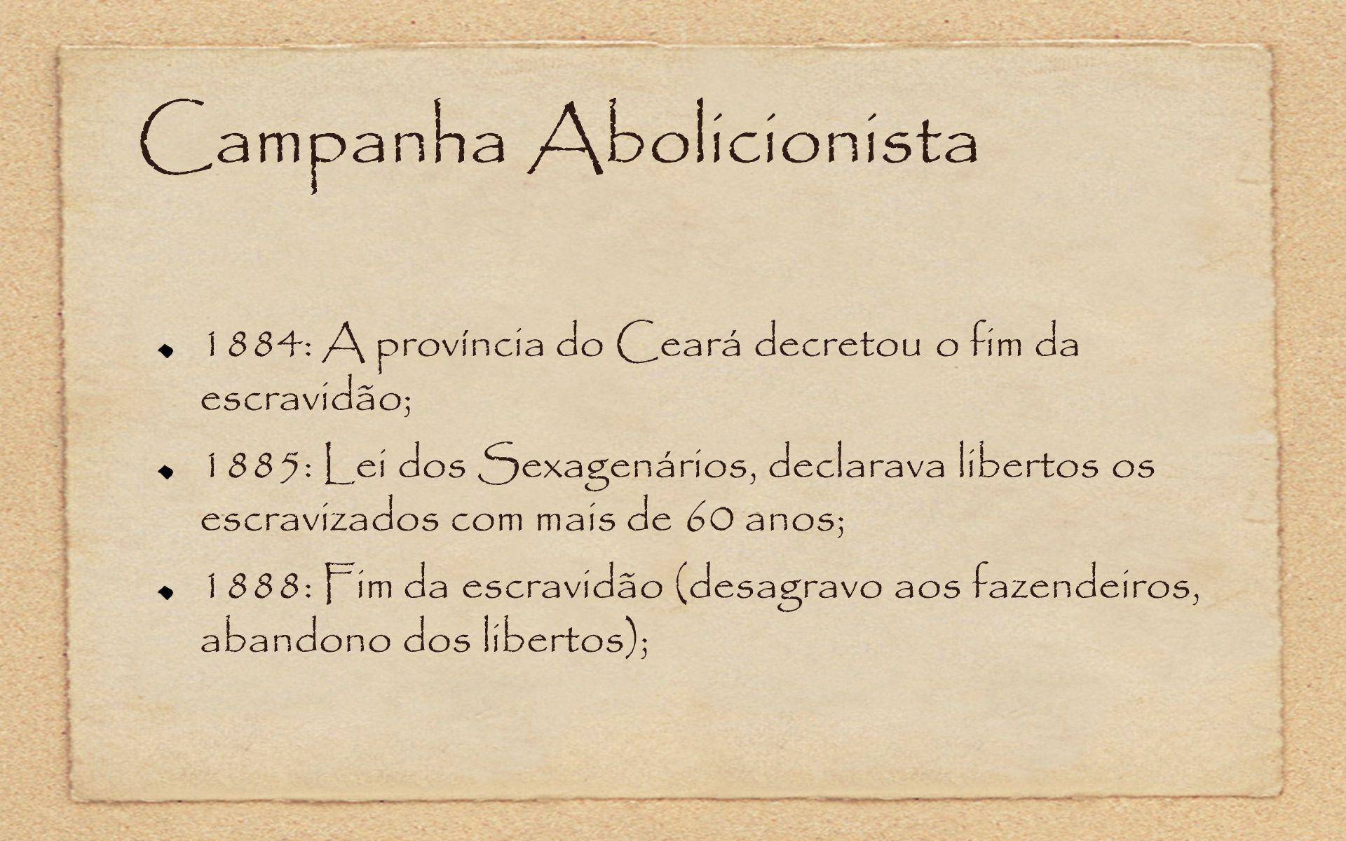 Campanha Abolicionista 1884: A província do Ceará decretou o fim da escravidão; 1885: Lei dos Sexagenários, declarava libertos os escravizados com mai