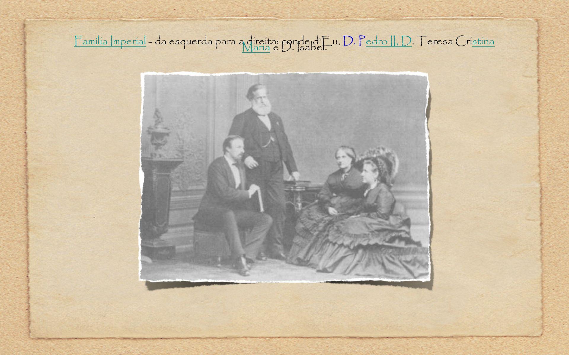 Família ImperialFamília Imperial - da esquerda para a direita: conde d'Eu, D. Pedro II, D. Teresa Cristina Maria e D. Isabel.edro II, Dstina Maria