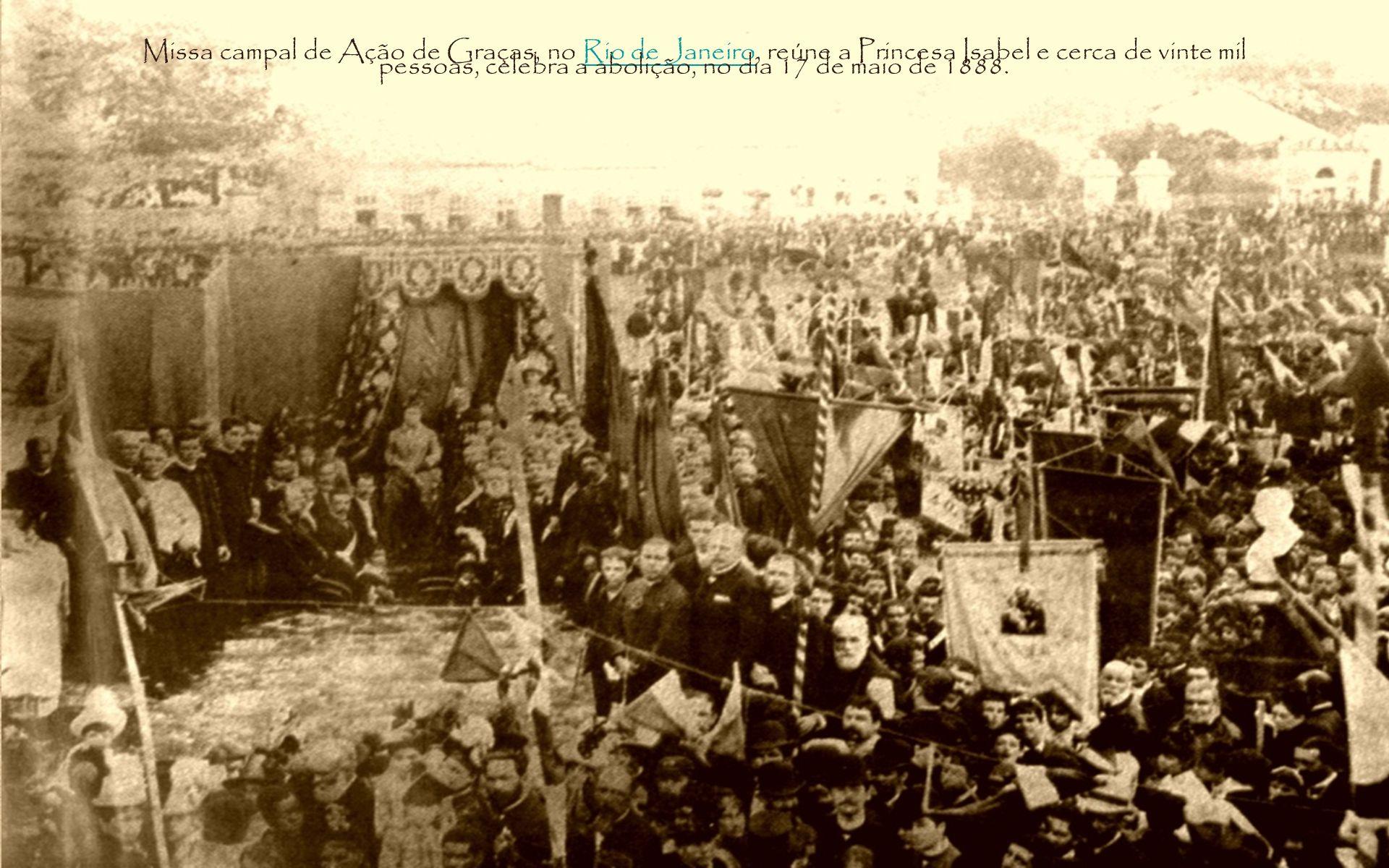 Missa campal de Ação de Graças, no Rio de Janeiro, reúne a Princesa Isabel e cerca de vinte mil pessoas, celebra a abolição, no dia 17 de maio de 1888