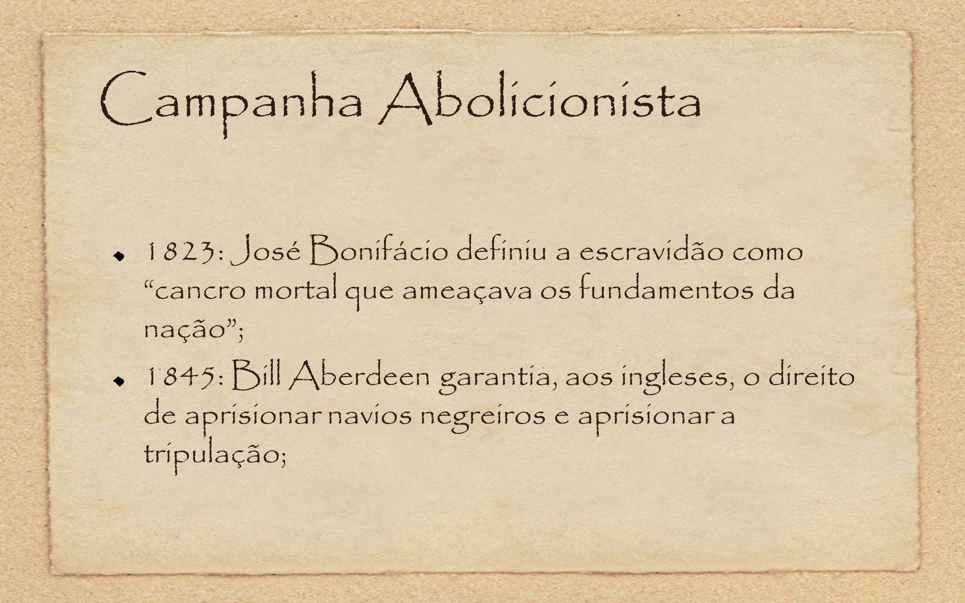 Campanha Abolicionista 1823: José Bonifácio definiu a escravidão como cancro mortal que ameaçava os fundamentos da nação; 1845: Bill Aberdeen garantia