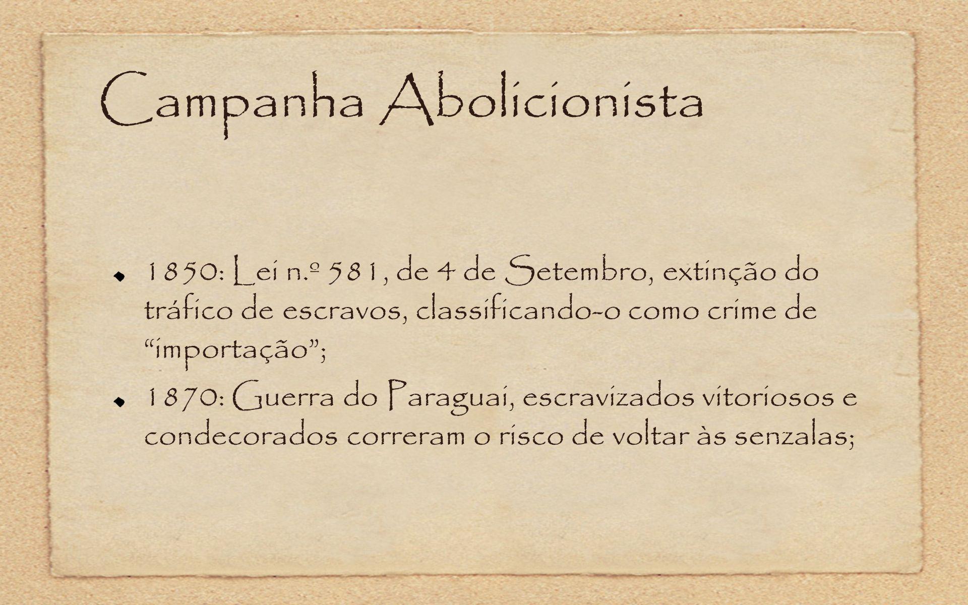 Campanha Abolicionista 1850: Lei n.º 581, de 4 de Setembro, extinção do tráfico de escravos, classificando-o como crime de importação; 1870: Guerra do