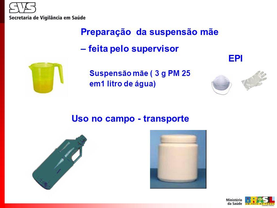 Preparação da suspensão mãe – feita pelo supervisor Suspensão mãe ( 3 g PM 25 em1 litro de água) Uso no campo - transporte EPI