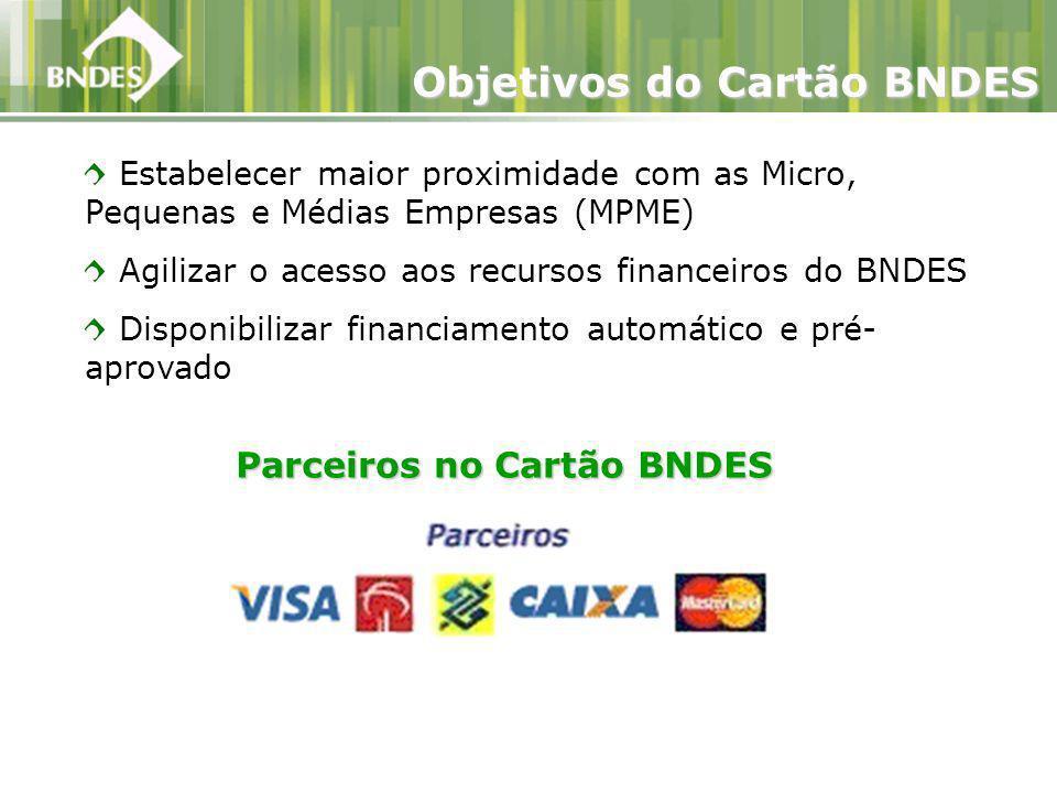 Estabelecer maior proximidade com as Micro, Pequenas e Médias Empresas (MPME) Agilizar o acesso aos recursos financeiros do BNDES Disponibilizar financiamento automático e pré- aprovado Objetivos do Cartão BNDES Parceiros no Cartão BNDES