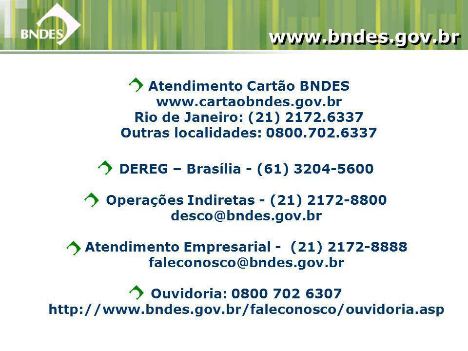 DEREG – Brasília - (61) 3204-5600 Operações Indiretas - (21) 2172-8800 desco@bndes.gov.br Atendimento Empresarial - (21) 2172-8888 faleconosco@bndes.gov.br Ouvidoria: 0800 702 6307 http://www.bndes.gov.br/faleconosco/ouvidoria.asp www.bndes.gov.br Atendimento Cartão BNDES www.cartaobndes.gov.br Rio de Janeiro: (21) 2172.6337 Outras localidades: 0800.702.6337
