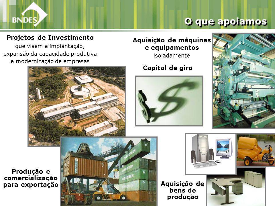 Projetos de Investimento que visem a implantação, expansão da capacidade produtiva e modernização de empresas O que apoiamos Aquisição de máquinas e equipamentos isoladamente Aquisição de bens de produção Produção e comercialização para exportação Capital de giro
