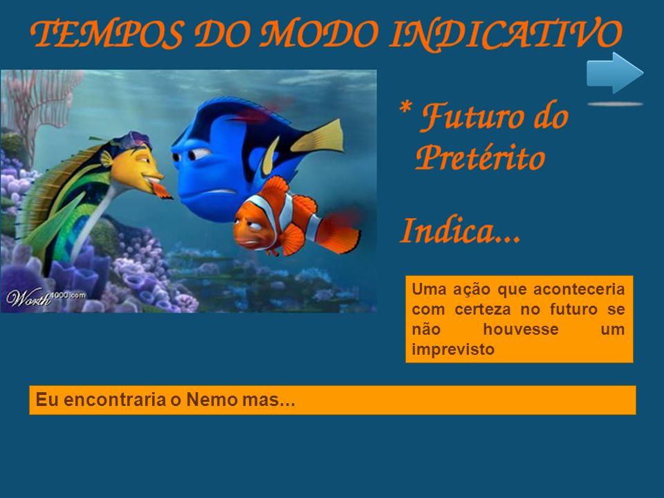 Uma ação que aconteceria com certeza no futuro se não houvesse um imprevisto Eu encontraria o Nemo mas...