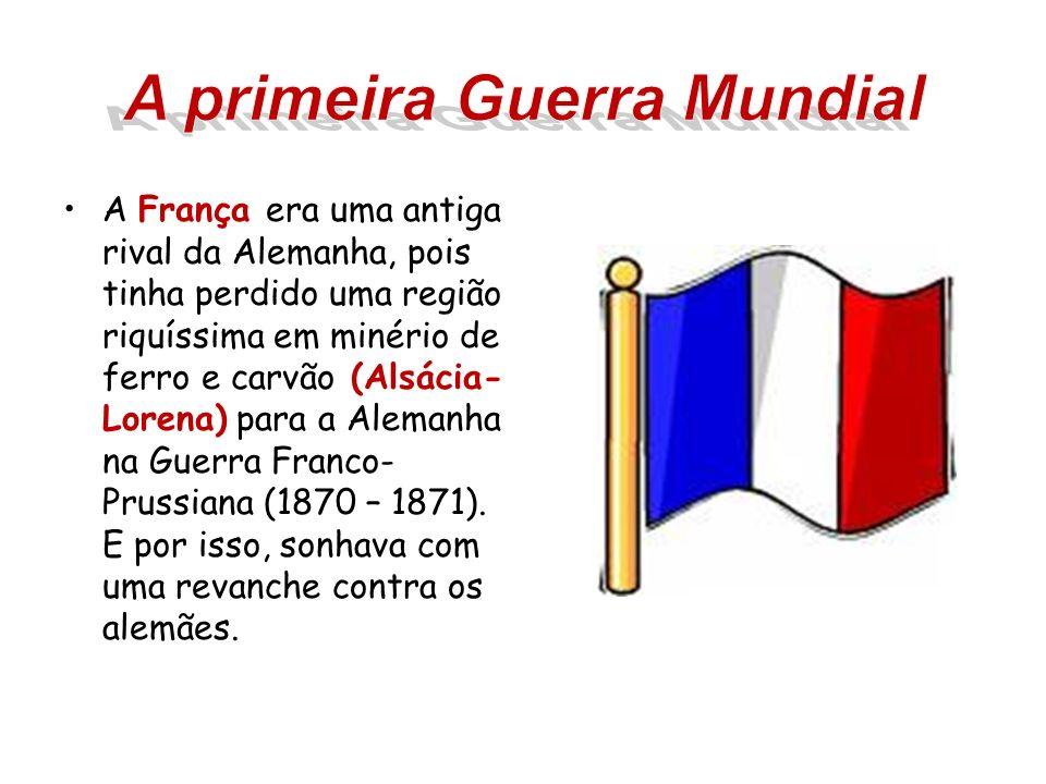 A França era uma antiga rival da Alemanha, pois tinha perdido uma região riquíssima em minério de ferro e carvão (Alsácia- Lorena) para a Alemanha na