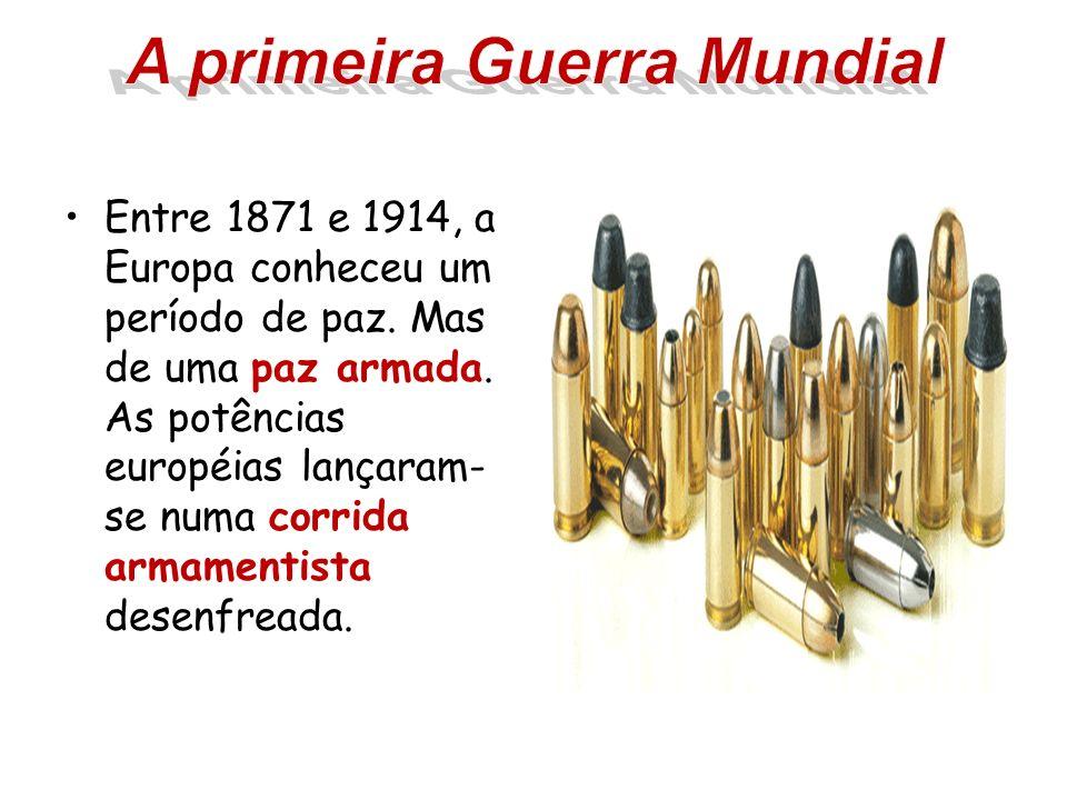 Entre 1871 e 1914, a Europa conheceu um período de paz. Mas de uma paz armada. As potências européias lançaram- se numa corrida armamentista desenfrea