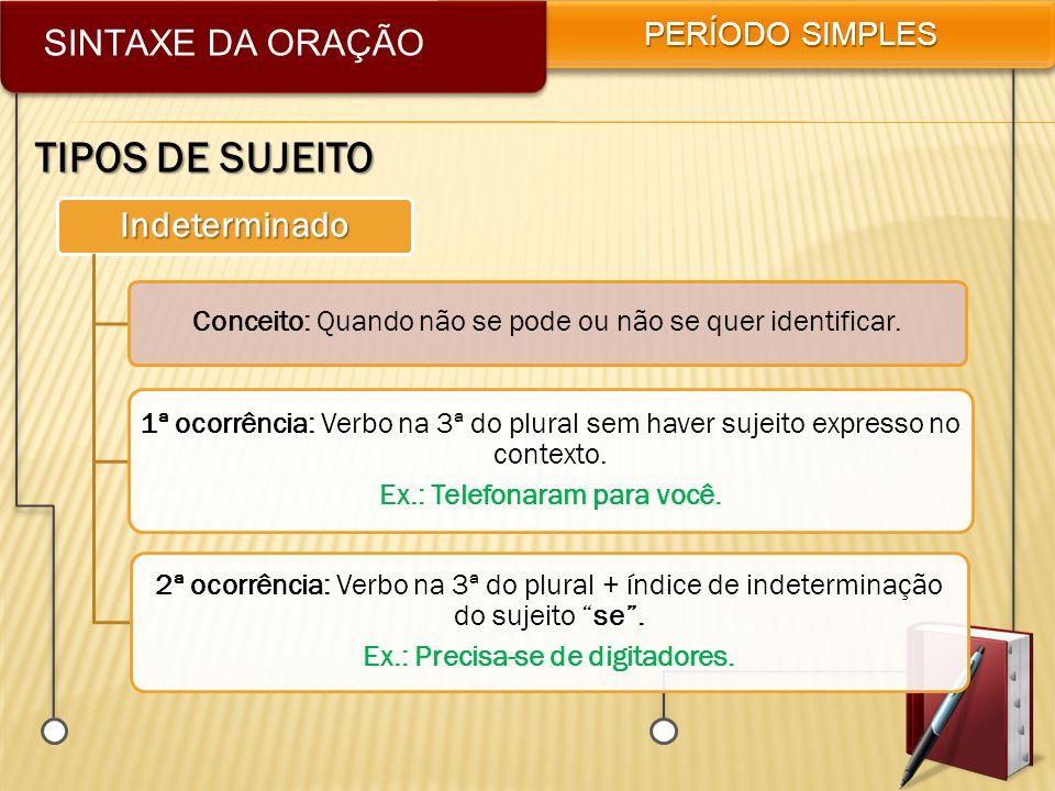 SINTAXE DA ORAÇÃO PERÍODO SIMPLES TIPOS DE SUJEITO Indeterminado Conceito: Quando não se pode ou não se quer identificar. 1ª ocorrência: Verbo na 3ª d