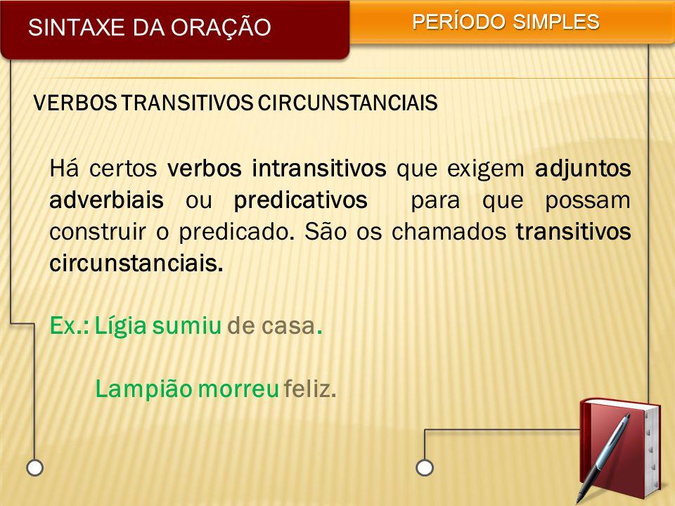 SINTAXE DA ORAÇÃO PERÍODO SIMPLES VERBOS TRANSITIVOS CIRCUNSTANCIAIS Há certos verbos intransitivos que exigem adjuntos adverbiais ou predicativos par