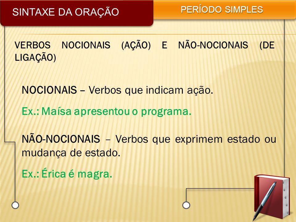 SINTAXE DA ORAÇÃO PERÍODO SIMPLES VERBOS NOCIONAIS (AÇÃO) E NÃO-NOCIONAIS (DE LIGAÇÃO) NOCIONAIS – Verbos que indicam ação. Ex.: Maísa apresentou o pr