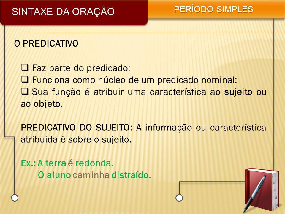 SINTAXE DA ORAÇÃO PERÍODO SIMPLES O PREDICATIVO Faz parte do predicado; Funciona como núcleo de um predicado nominal; Sua função é atribuir uma caract