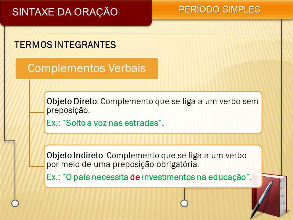SINTAXE DA ORAÇÃO PERÍODO SIMPLES TERMOS INTEGRANTES Complementos Verbais Objeto Direto: Complemento que se liga a um verbo sem preposição. Ex.: Solto