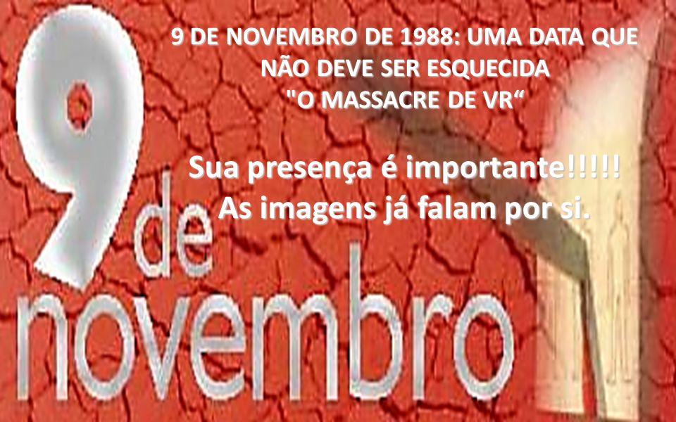 9 DE NOVEMBRO DE 1988: UMA DATA QUE NÃO DEVE SER ESQUECIDA O MASSACRE DE VR Sua presença é importante!!!!.