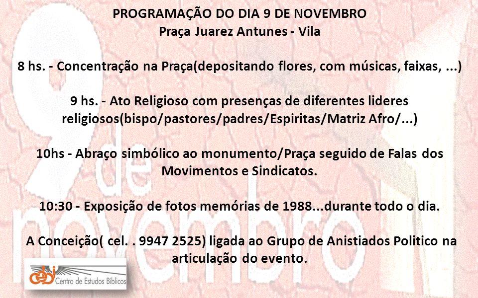 PROGRAMAÇÃO DO DIA 9 DE NOVEMBRO Praça Juarez Antunes - Vila 8 hs. - Concentração na Praça(depositando flores, com músicas, faixas,...) 9 hs. - Ato Re