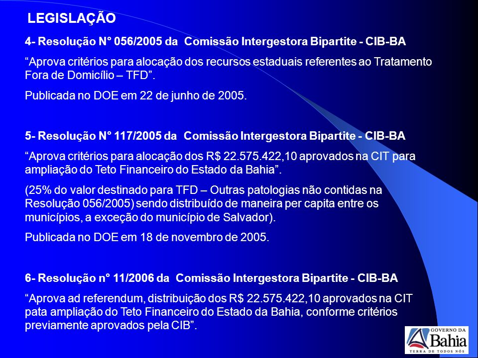 4- Resolução N° 056/2005 da Comissão Intergestora Bipartite - CIB-BA Aprova critérios para alocação dos recursos estaduais referentes ao Tratamento Fora de Domicílio – TFD.