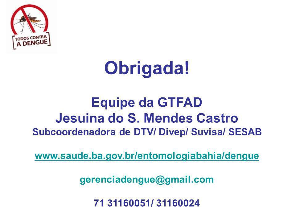 Obrigada! Equipe da GTFAD Jesuina do S. Mendes Castro Subcoordenadora de DTV/ Divep/ Suvisa/ SESAB www.saude.ba.gov.br/entomologiabahia/dengue gerenci