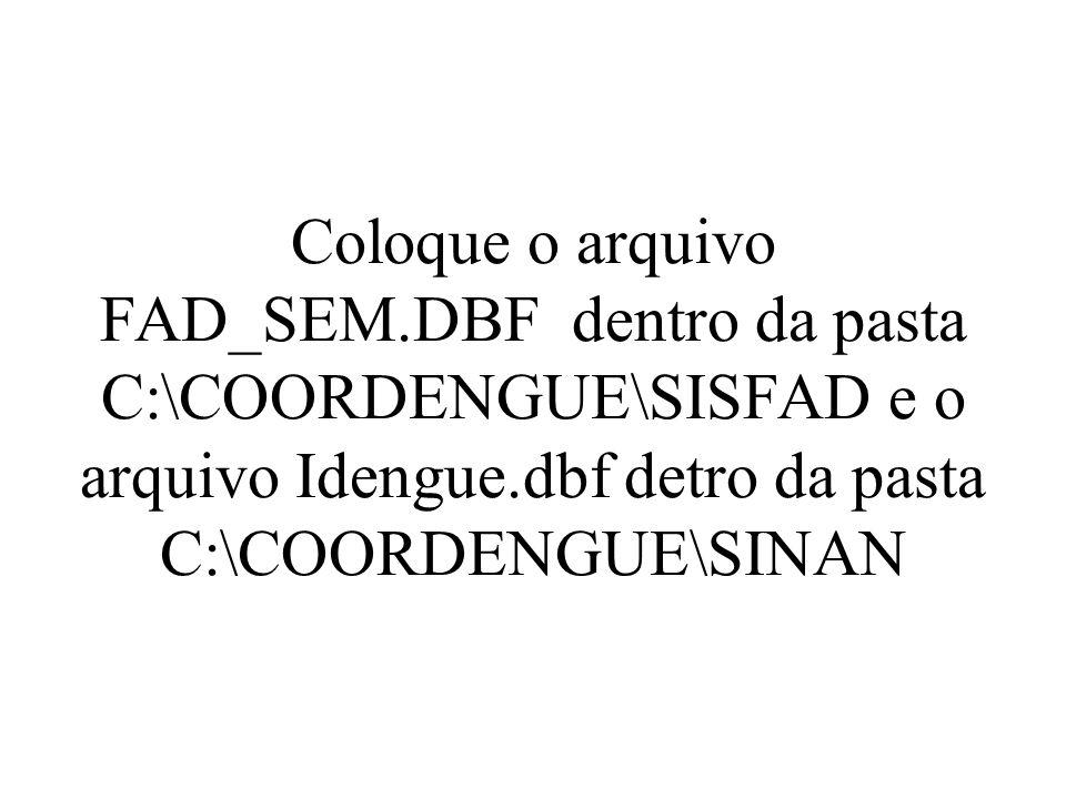 Coloque o arquivo FAD_SEM.DBF dentro da pasta C:\COORDENGUE\SISFAD e o arquivo Idengue.dbf detro da pasta C:\COORDENGUE\SINAN