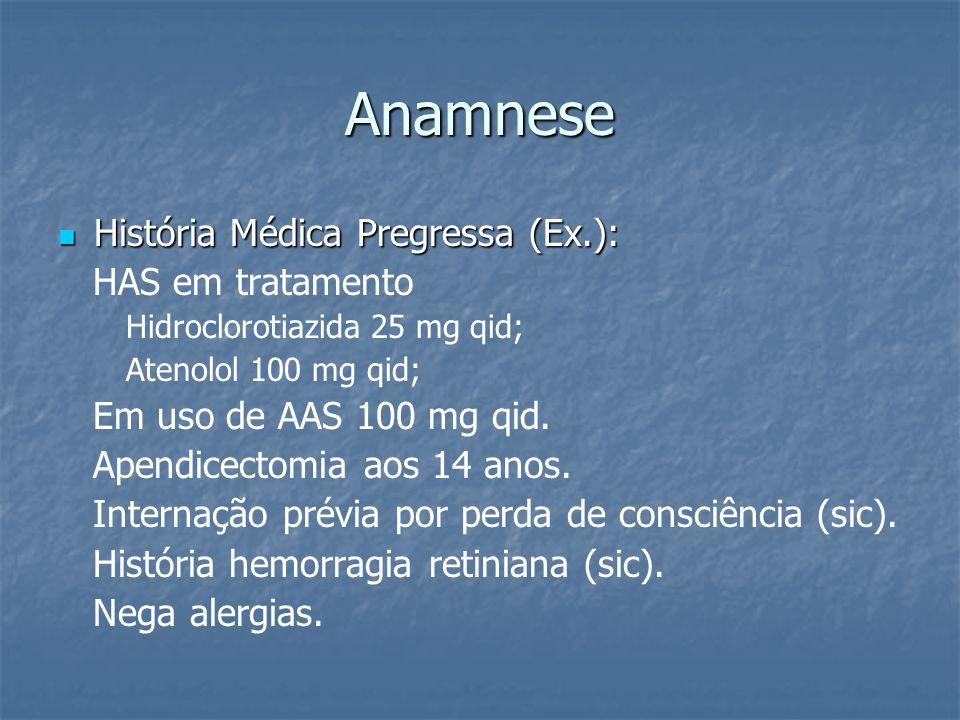 Anamnese História Médica Pregressa (Ex.): História Médica Pregressa (Ex.): HAS em tratamento Hidroclorotiazida 25 mg qid; Atenolol 100 mg qid; Em uso