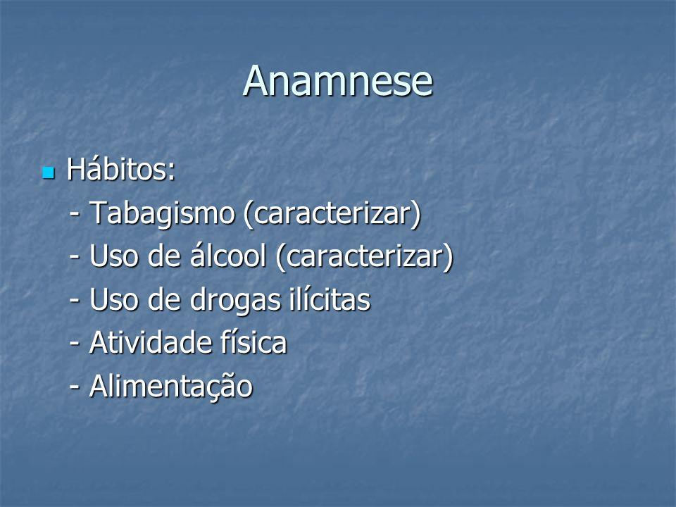 Anamnese Hábitos: Hábitos: - Tabagismo (caracterizar) - Tabagismo (caracterizar) - Uso de álcool (caracterizar) - Uso de álcool (caracterizar) - Uso d