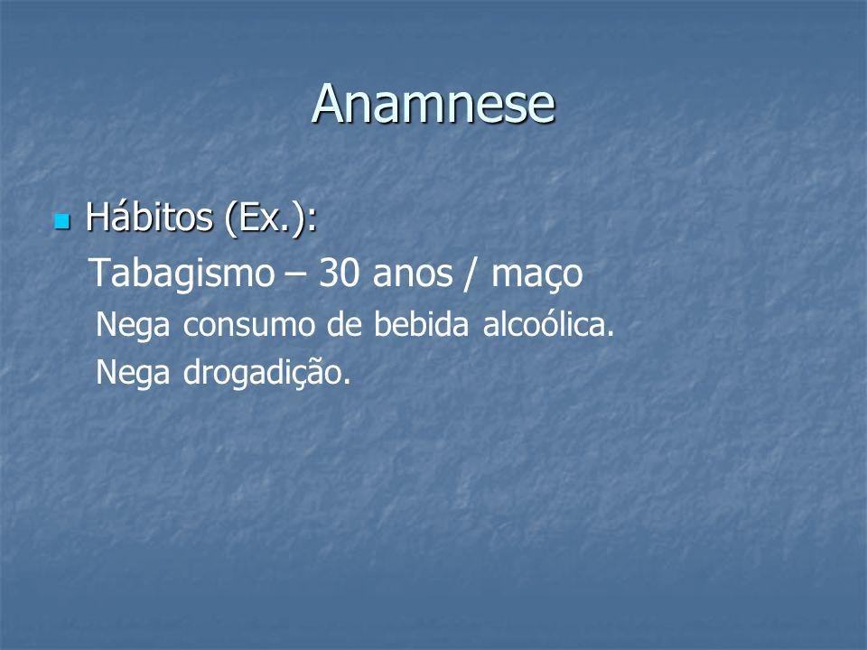 Anamnese Hábitos (Ex.): Hábitos (Ex.): Tabagismo – 30 anos / maço Nega consumo de bebida alcoólica. Nega drogadição.