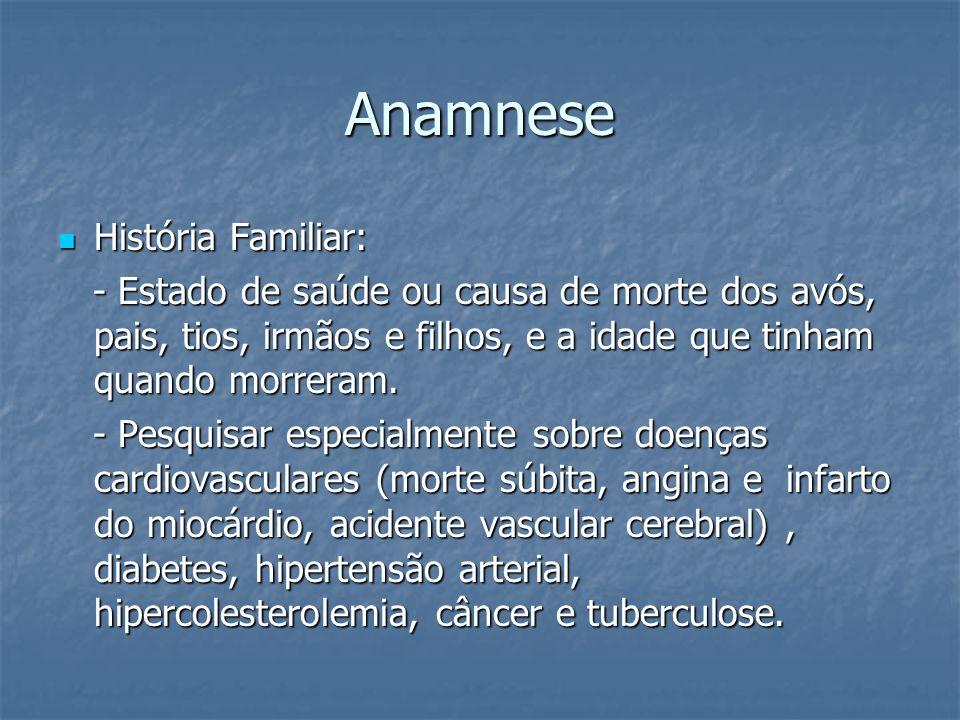 Anamnese História Familiar: História Familiar: - Estado de saúde ou causa de morte dos avós, pais, tios, irmãos e filhos, e a idade que tinham quando