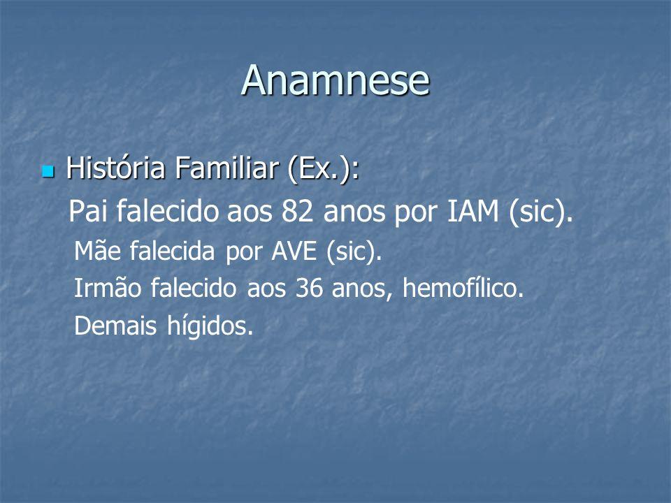 Anamnese História Familiar (Ex.): História Familiar (Ex.): Pai falecido aos 82 anos por IAM (sic). Mãe falecida por AVE (sic). Irmão falecido aos 36 a