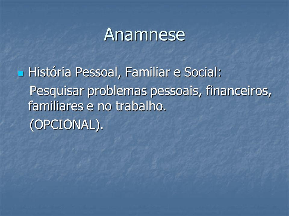 Anamnese História Pessoal, Familiar e Social: História Pessoal, Familiar e Social: Pesquisar problemas pessoais, financeiros, familiares e no trabalho