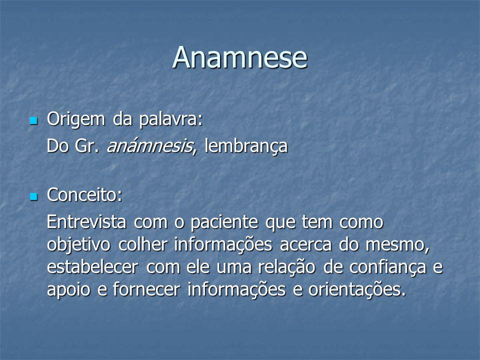 Anamnese Origem da palavra: Origem da palavra: Do Gr. anámnesis, lembrança Do Gr. anámnesis, lembrança Conceito: Conceito: Entrevista com o paciente q