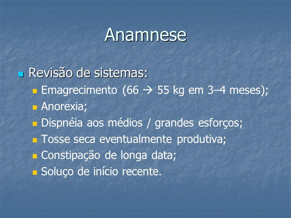Anamnese Revisão de sistemas: Revisão de sistemas: Emagrecimento (66 55 kg em 3–4 meses); Anorexia; Dispnéia aos médios / grandes esforços; Tosse seca