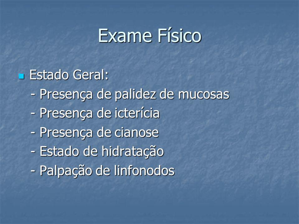 Exame Físico Estado Geral: Estado Geral: - Presença de palidez de mucosas - Presença de palidez de mucosas - Presença de icterícia - Presença de icter
