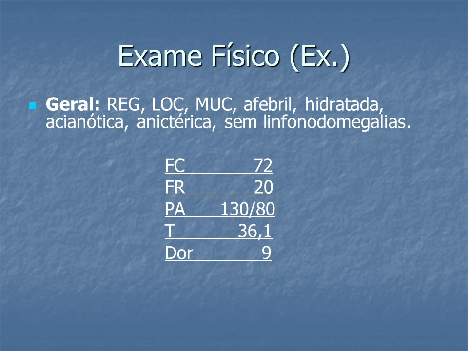 Exame Físico (Ex.) Geral: REG, LOC, MUC, afebril, hidratada, acianótica, anictérica, sem linfonodomegalias. FC 72 FR 20 PA 130/80 T 36,1 Dor 9
