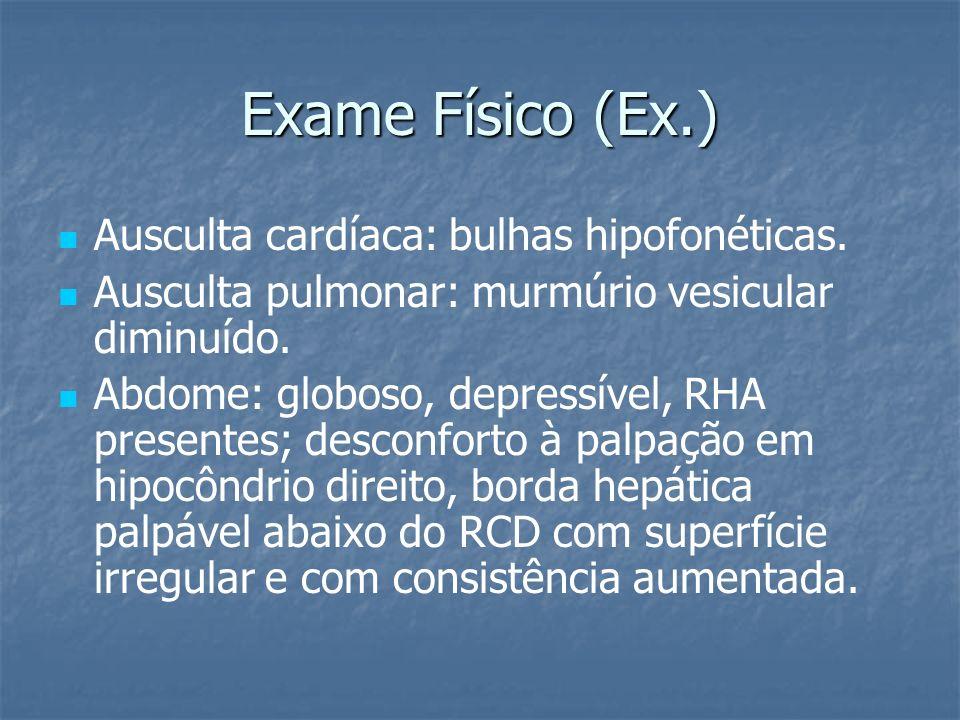 Exame Físico (Ex.) Ausculta cardíaca: bulhas hipofonéticas. Ausculta pulmonar: murmúrio vesicular diminuído. Abdome: globoso, depressível, RHA present