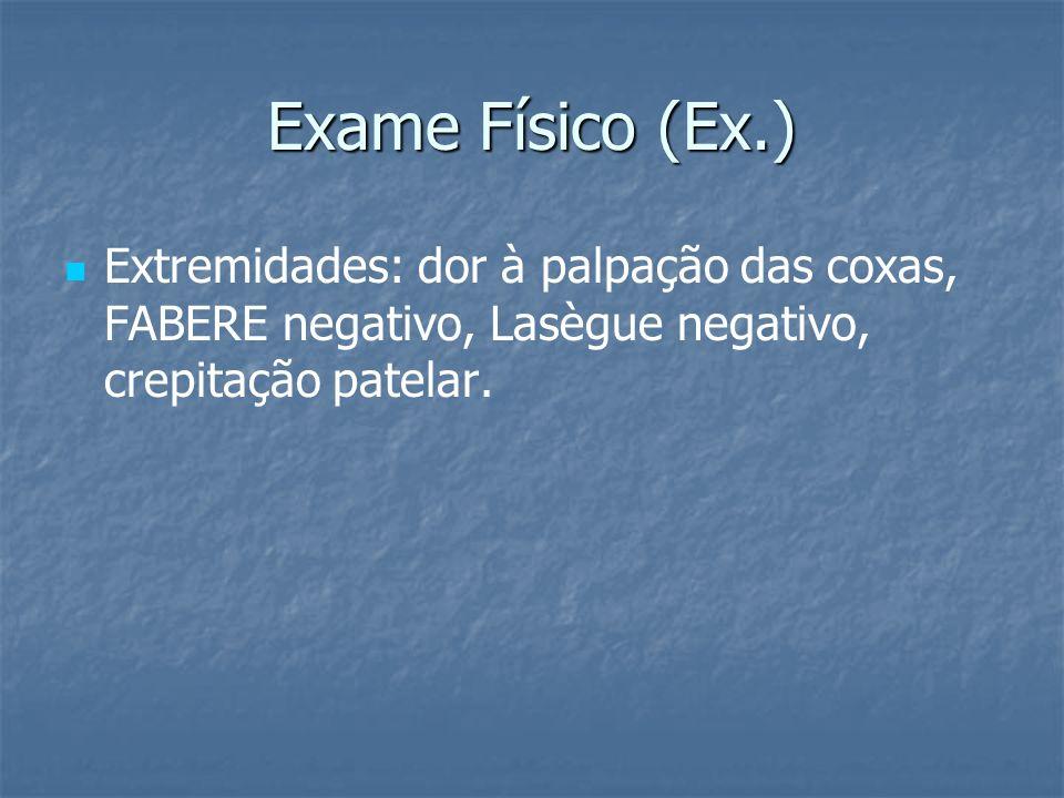 Exame Físico (Ex.) Extremidades: dor à palpação das coxas, FABERE negativo, Lasègue negativo, crepitação patelar.