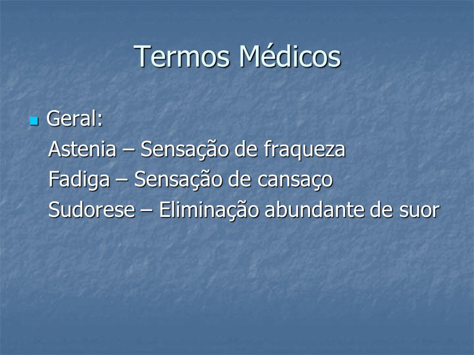 Termos Médicos Geral: Geral: Astenia – Sensação de fraqueza Astenia – Sensação de fraqueza Fadiga – Sensação de cansaço Fadiga – Sensação de cansaço S
