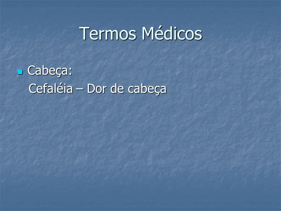 Termos Médicos Cabeça: Cabeça: Cefaléia – Dor de cabeça Cefaléia – Dor de cabeça