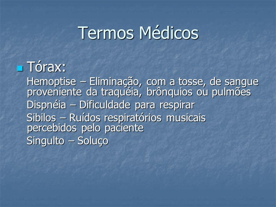 Termos Médicos Tórax: Tórax: Hemoptise – Eliminação, com a tosse, de sangue proveniente da traquéia, brônquios ou pulmões Hemoptise – Eliminação, com