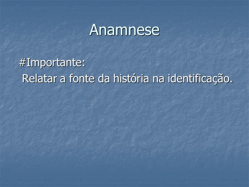Anamnese #Importante: #Importante: Relatar a fonte da história na identificação. Relatar a fonte da história na identificação.