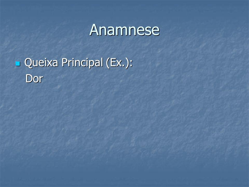 Anamnese Queixa Principal (Ex.): Queixa Principal (Ex.): Dor Dor