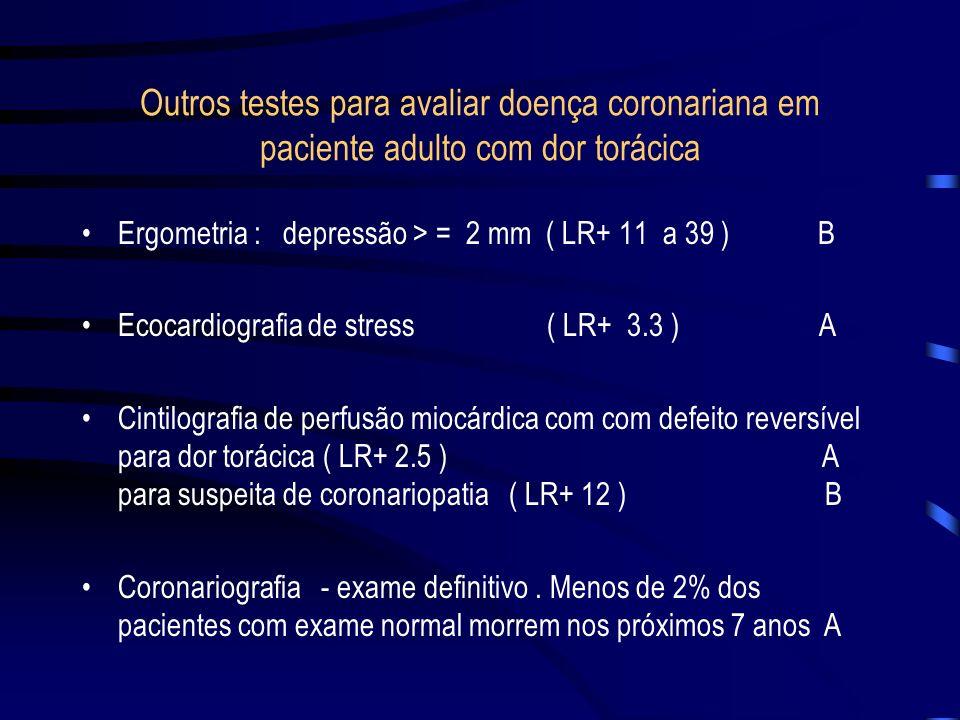 Outros testes para avaliar doença coronariana em paciente adulto com dor torácica Ergometria : depressão > = 2 mm ( LR+ 11 a 39 ) B Ecocardiografia de