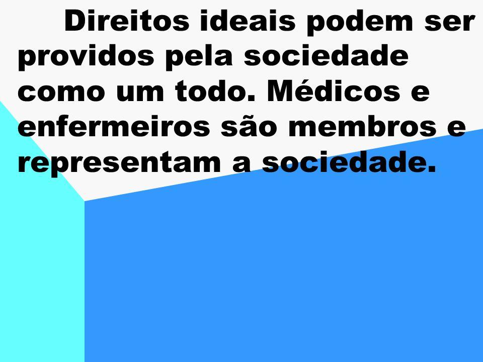 Direitos ideais podem ser providos pela sociedade como um todo. Médicos e enfermeiros são membros e representam a sociedade.