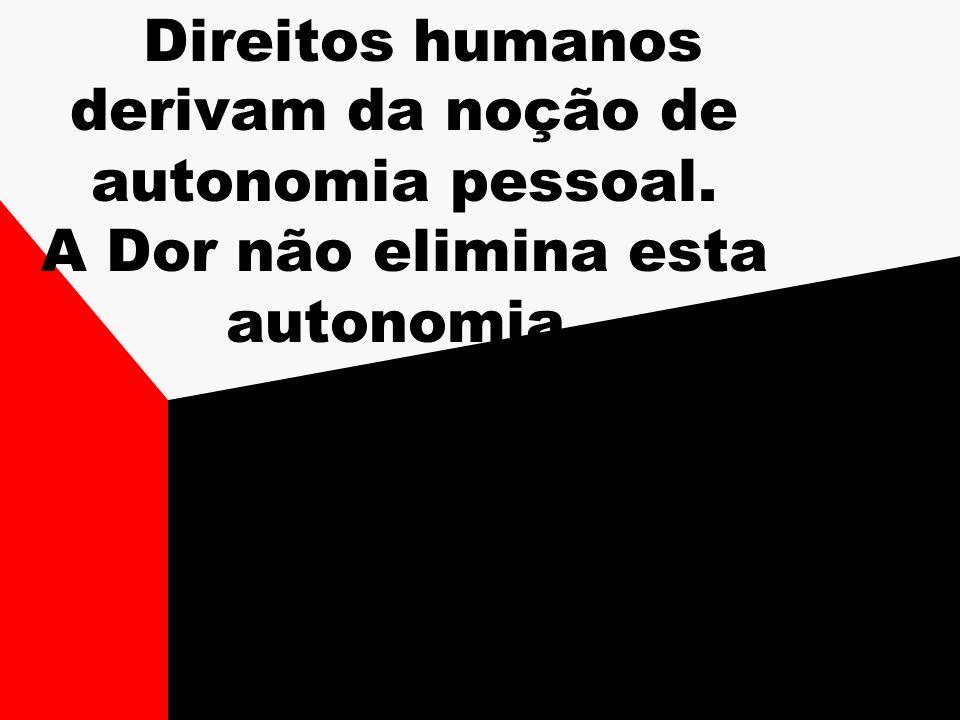 Direitos humanos derivam da noção de autonomia pessoal. A Dor não elimina esta autonomia.