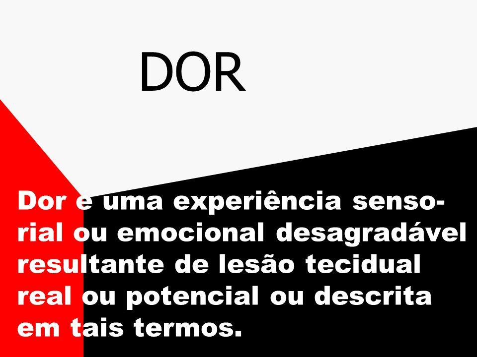 DOR Dor é uma experiência senso- rial ou emocional desagradável resultante de lesão tecidual real ou potencial ou descrita em tais termos.