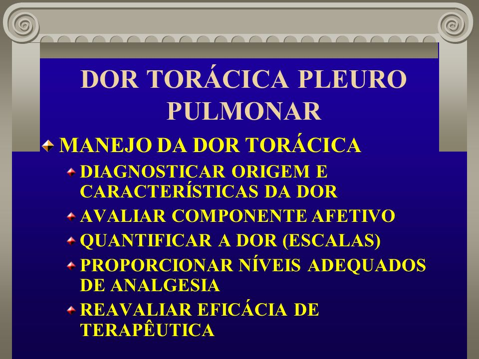 DOR TORÁCICA PLEURO PULMONAR MANEJO DA DOR TORÁCICA DIAGNOSTICAR ORIGEM E CARACTERÍSTICAS DA DOR AVALIAR COMPONENTE AFETIVO QUANTIFICAR A DOR (ESCALAS