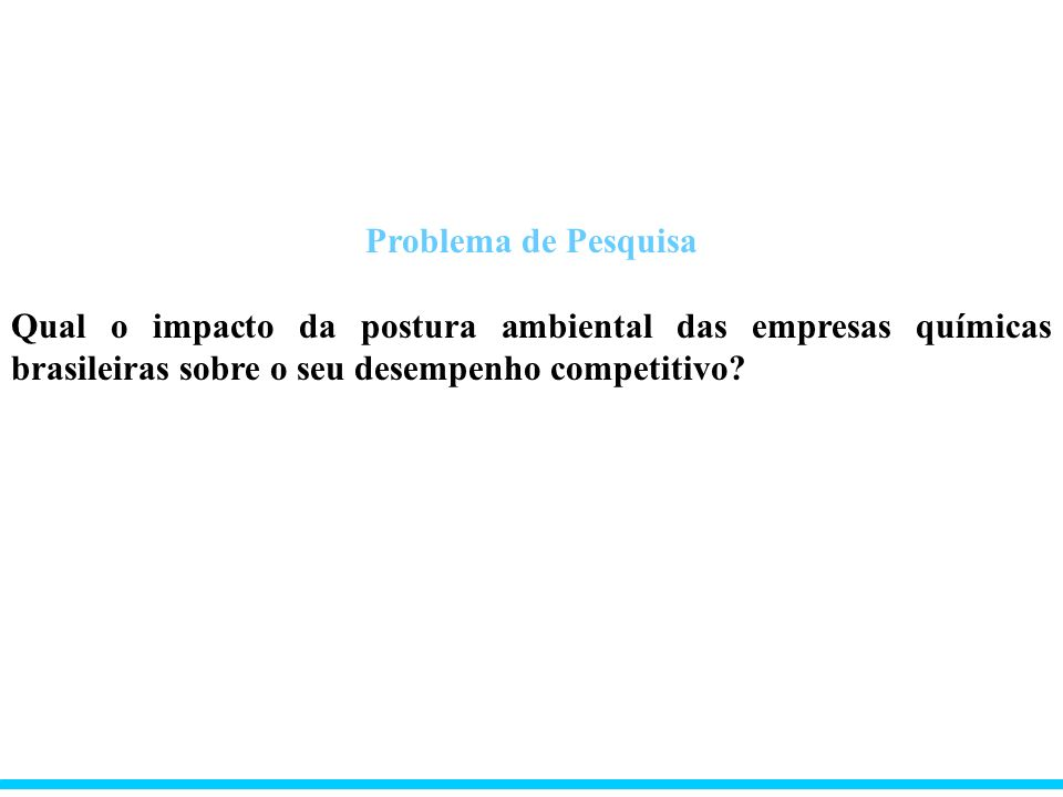 Problema de Pesquisa Qual o impacto da postura ambiental das empresas químicas brasileiras sobre o seu desempenho competitivo