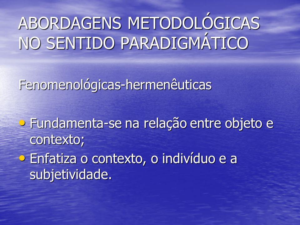 Fenomenológicas-hermenêuticas Fundamenta-se na relação entre objeto e contexto; Fundamenta-se na relação entre objeto e contexto; Enfatiza o contexto, o indivíduo e a subjetividade.