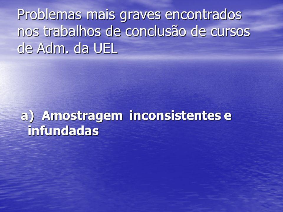 a) Amostragem inconsistentes e infundadas a) Amostragem inconsistentes e infundadas Problemas mais graves encontrados nos trabalhos de conclusão de cursos de Adm.