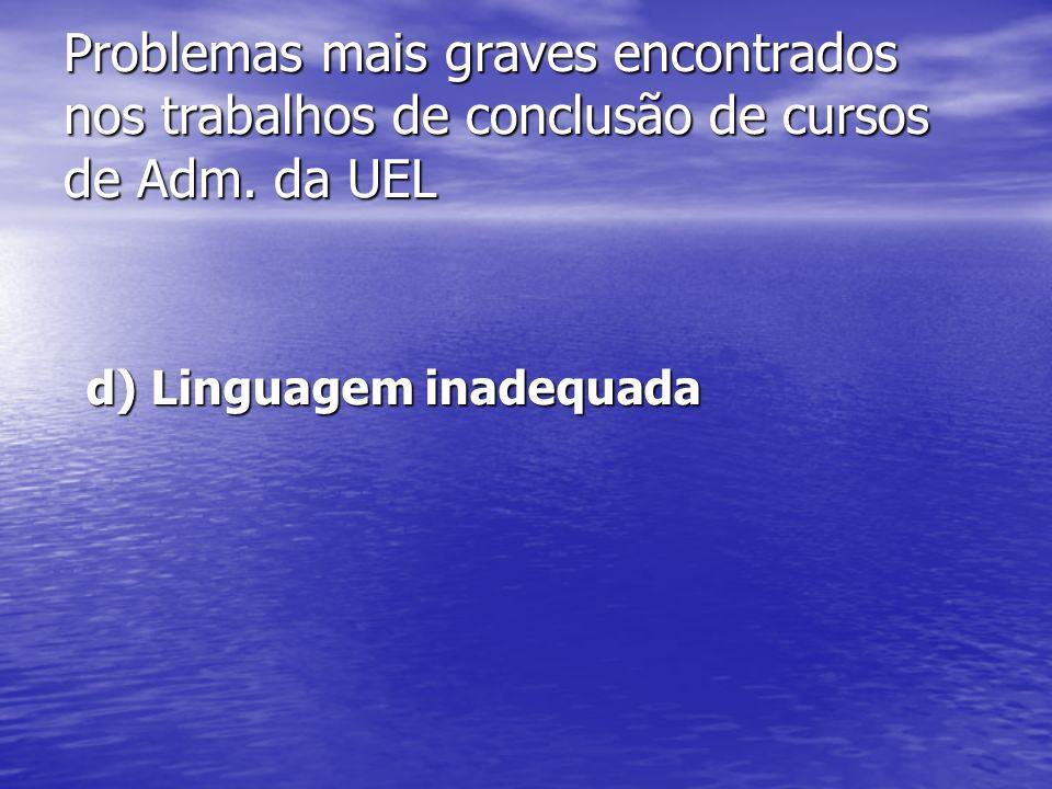 Problemas mais graves encontrados nos trabalhos de conclusão de cursos de Adm. da UEL d) Linguagem inadequada d) Linguagem inadequada