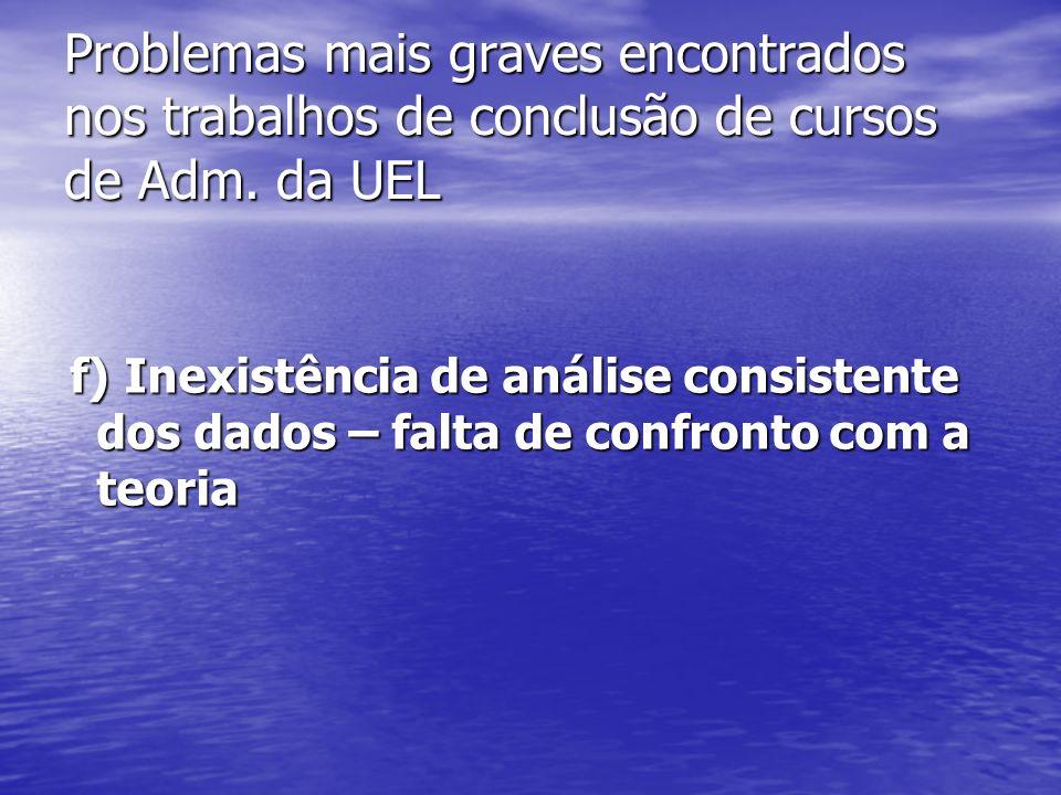 Problemas mais graves encontrados nos trabalhos de conclusão de cursos de Adm. da UEL f) Inexistência de análise consistente dos dados – falta de conf